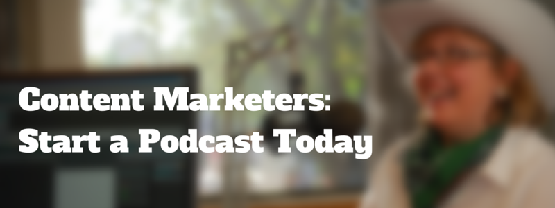content marketers: start a podcast today