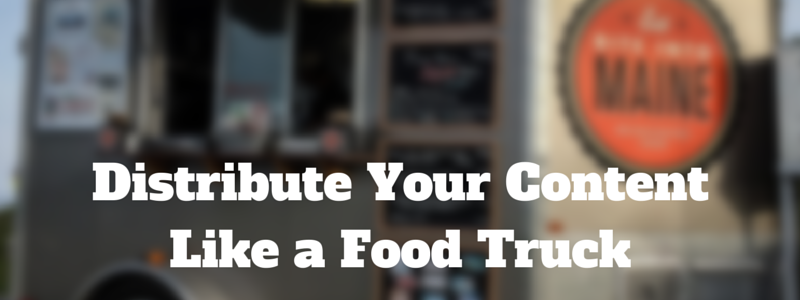 distribute your content like a food truck