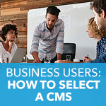 How to Select a CMS: A 3-Step Plan for Business Users