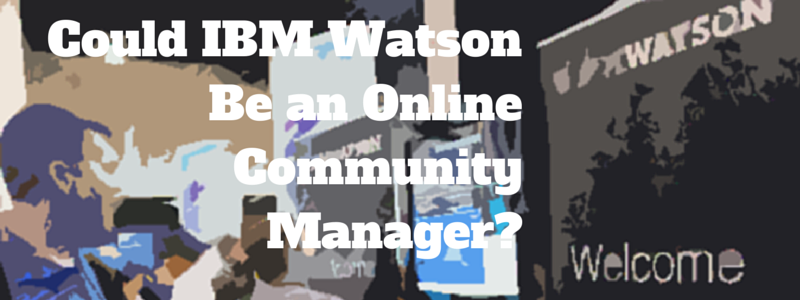 could IBM Watson be an online community manager?