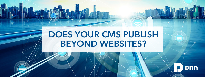 does your CMS publish beyond websites?
